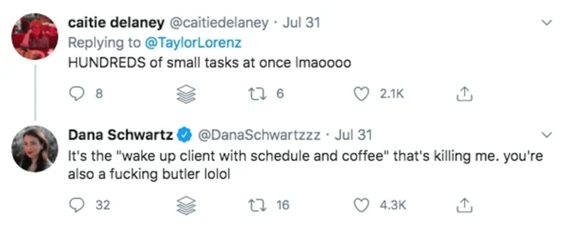 """Text - caitie delaney @caitiedelaney · Jul 31 Replying to @TaylorLorenz HUNDREDS of small tasks at once Imaoooo 8 2.1K Dana Schwartz O @DanaSchwartzzz · Jul 31 It's the """"wake up client with schedule and coffee"""" that's killing me. you're also a fucking butler lolol O 32 27 16 4.3K"""