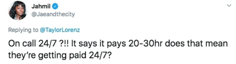 Text - Jahmil @Jaeandthecity Replying to @TaylorLorenz On call 24/7 ?!! It says it pays 20-30hr does that mean they're getting paid 24/7?
