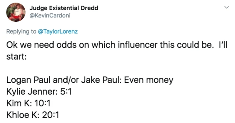 Text - Judge Existential Dredd @KevinCardoni Replying to @TaylorLorenz Ok we need odds on which influencer this could be. I'l start: Logan Paul and/or Jake Paul: Even money Kylie Jenner: 5:1 Kim K: 10:1 Khloe K: 20:1