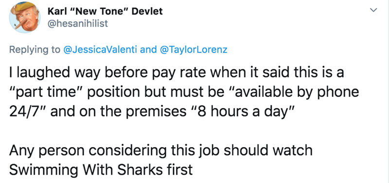 """Text - Karl """"New Tone"""" Devlet @hesanihilist Replying to @JessicaValenti and @TaylorLorenz I laughed way before pay rate when it said this is a """"part time"""" position but must be """"available by phone 24/7"""" and on the premises """"8 hours a day"""" Any person considering this job should watch Swimming With Sharks first"""