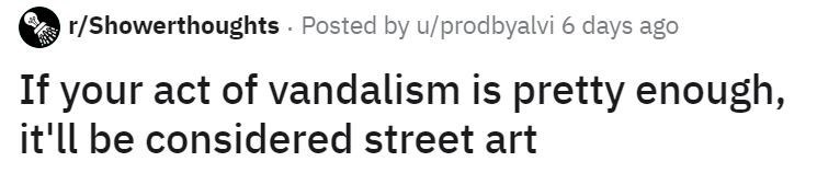 Text - r/Showerthoughts - Posted by u/prodbyalvi 6 days ago If your act of vandalism is pretty enough, it'll be considered street art