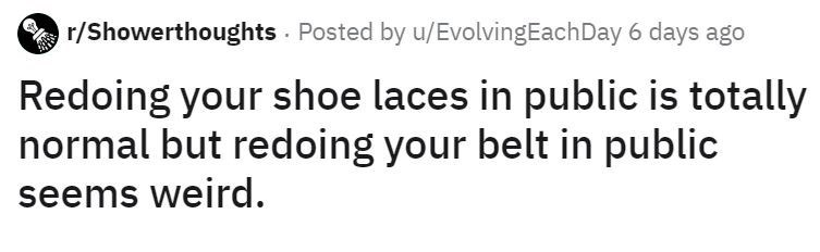 Text - r/Showerthoughts Posted by u/EvolvingEach Day 6 days ago Redoing your shoe laces in public is totally normal but redoing your belt in public seems weird.