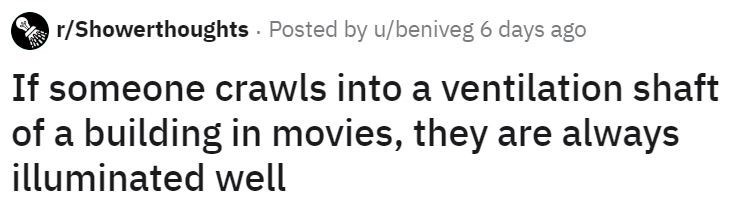 Text - r/Showerthoughts Posted by u/beniveg 6 days ago If someone crawls into a ventilation shaft of a building in movies, they are always illuminated well