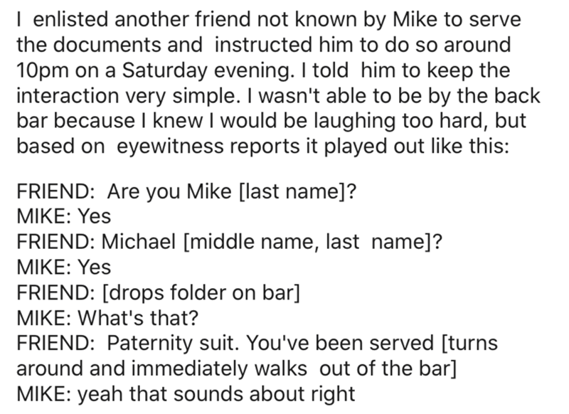 Text - I enlisted another friend not known by Mike to serve the documents and instructed him to do so around 10pm on a Saturday evening. I told him to keep the interaction very simple. I wasn't able to be by the back bar because I knew I would be laughing too hard, but based on eyewitness reports it played out like this: FRIEND: Are you Mike [last name]? MIKE: Yes FRIEND: Michael [middle name, last name]? MIKE: Yes FRIEND: [drops folder on bar] MIKE: What's that? FRIEND: Paternity suit. You've b