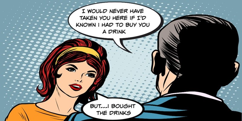 Cartoon - I WOULD NEVER HAVE TAKEN YOU HERE IF I'D KNOWN I HAD TO BUY YOU A DRINK BUT..I BOUGHT THE DRINKS