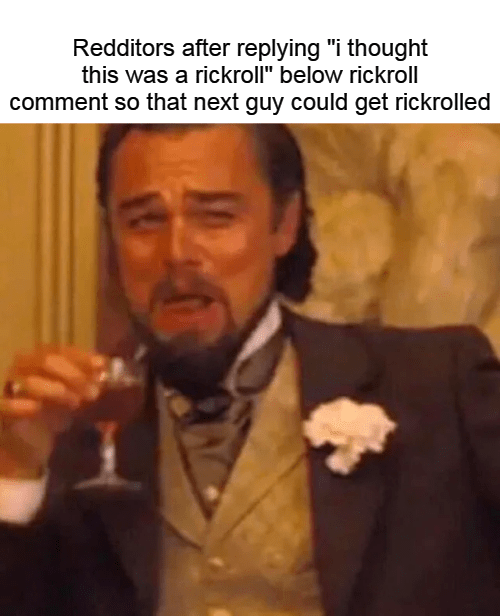 """leonardo dicaprio laughing meme - Photo caption - Redditors after replying """"i thought this was a rickroll"""" below rickroll comment so that next guy could get rickrolled"""