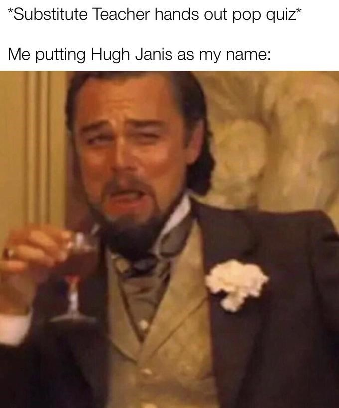 leonardo dicaprio laughing meme - Photo caption - *Substitute Teacher hands out pop quiz* Me putting Hugh Janis as my name: