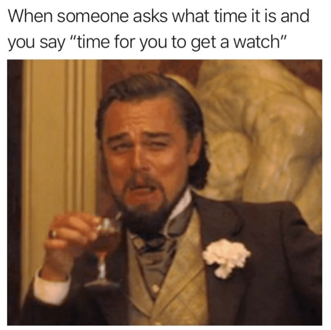 """leonardo dicaprio laughing meme - Photo caption - When someone asks what time it is and you say """"time for you to get a watch"""""""