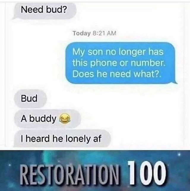 Funny meme where someone's drug dealer accidentally texts their mom and plays it cool | Need bud? Today 8:21 AM My son no longer has this phone or number Does he need what?. Bud A buddy I heard he lonely af . RESTORATION