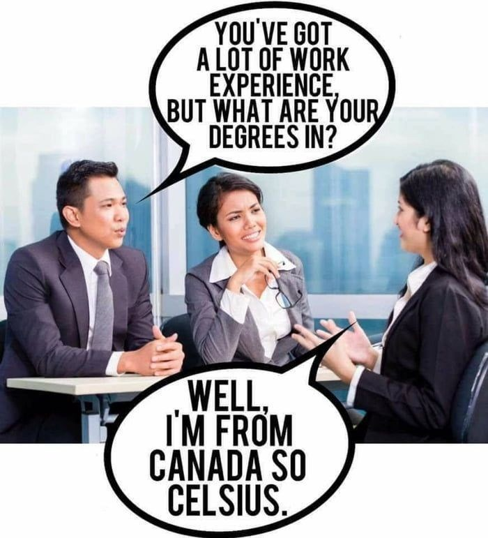 Cartoon - YOU'VE GOT A LOT OF WORK EXPERIENCE, BUT WHAT ARE YOUR DEGREES IN? WELL, I'M FROM CANADA SO CELSIUS.
