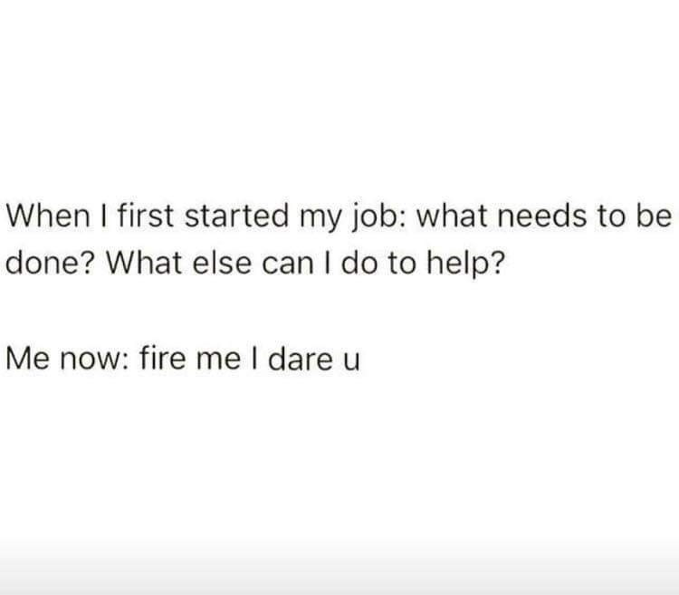 Text - When I first started my job: what needs to be done? What else can I do to help? Me now: fire me I dare u