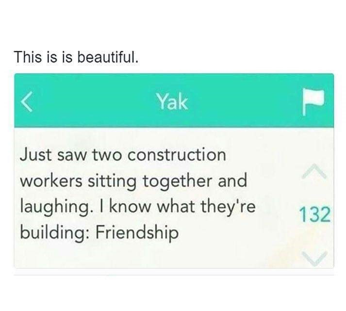 Text - This is is beautiful. Yak Just saw two construction workers sitting together and laughing. I know what they're building: Friendship 132