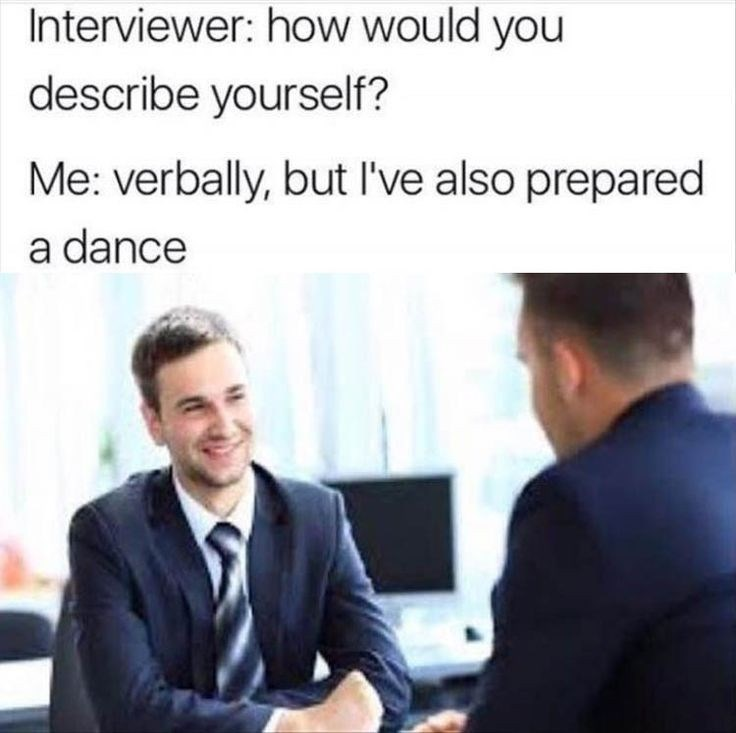 Job - Interviewer: how would you describe yourself? Me: verbally, but l've also prepared a dance