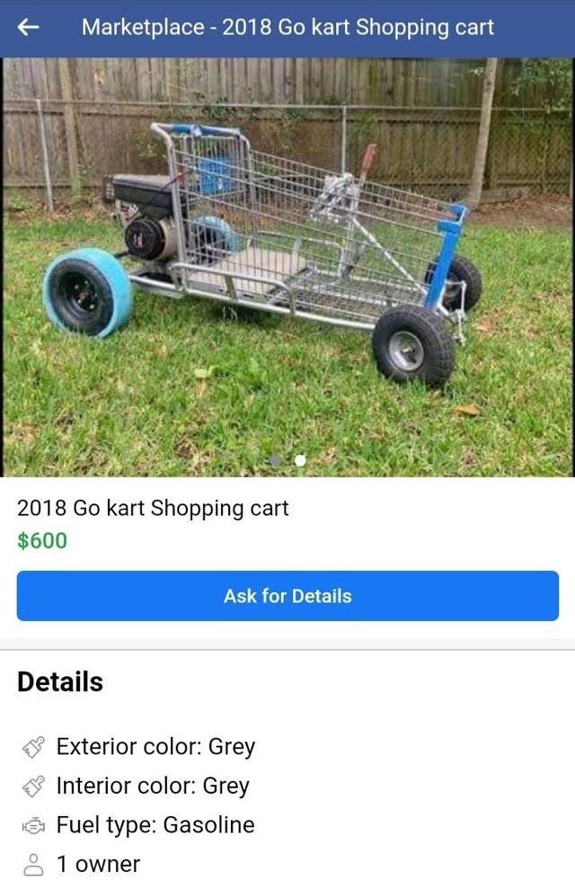 Vehicle - Marketplace - 2018 Go kart Shopping cart 2018 Go kart Shopping cart $600 Ask for Details Details Exterior color: Grey Interior color: Grey Fuel type: Gasoline 8 1 owner