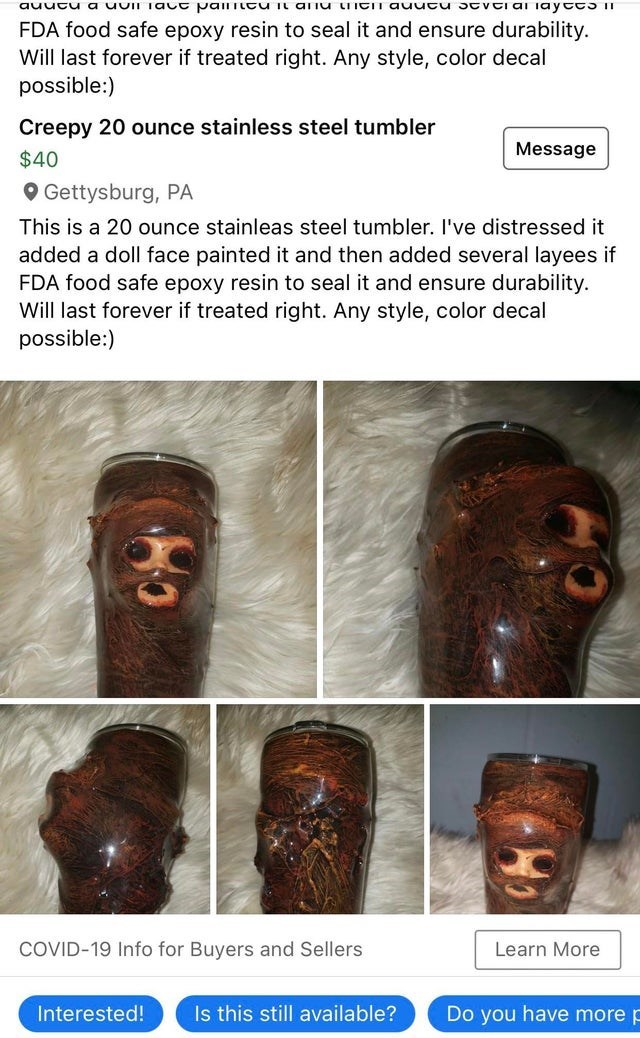 Human - auutu a uviI Tac t pailiitU it aliu LIICIT auutu stvti ai iayttS I1 FDA food safe epoxy resin to seal it and ensure durability. Will last forever if treated right. Any style, color decal possible:) Creepy 20 ounce stainless steel tumbler Message $40 O Gettysburg, PA This is a 20 ounce stainleas steel tumbler. I've distressed it added a doll face painted it and then added several layees if FDA food safe epoxy resin to seal it and ensure durability. Will last forever if treated right. Any