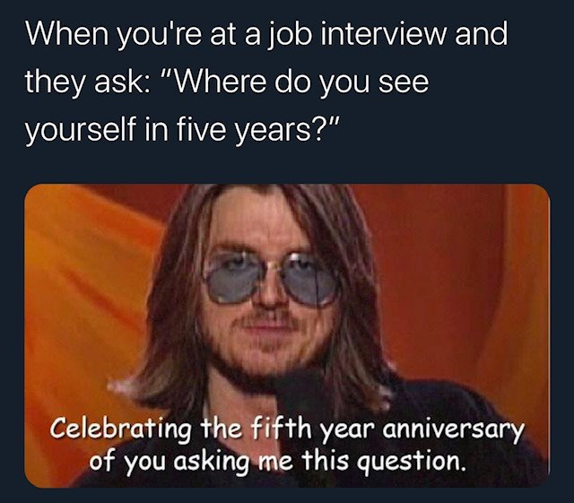 """Text - When you're at a job interview and they ask: """"Where do you see yourself in five years?"""" Celebrating the fifth year anniversary of you asking me this question."""