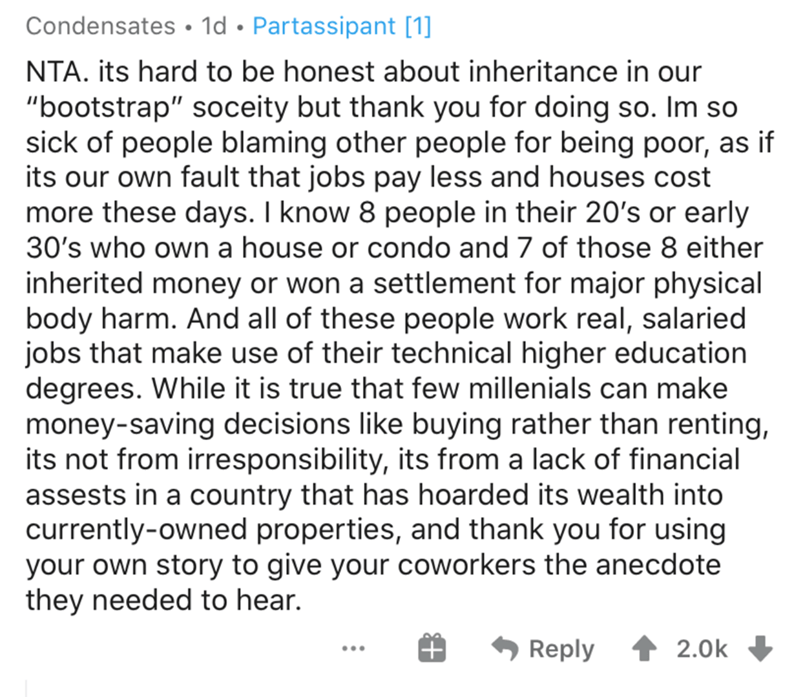 """Text - Condensates • 1d • Partassipant [1] NTA. its hard to be honest about inheritance in our """"bootstrap"""" soceity but thank you for doing so. Im so sick of people blaming other people for being poor, as if its our own fault that jobs pay less and houses cost more these days. I know 8 people in their 20's or early 30's who own a house or condo and 7 of those 8 either inherited money or won a settlement for major physical body harm. And all of these people work real, salaried jobs that make use o"""