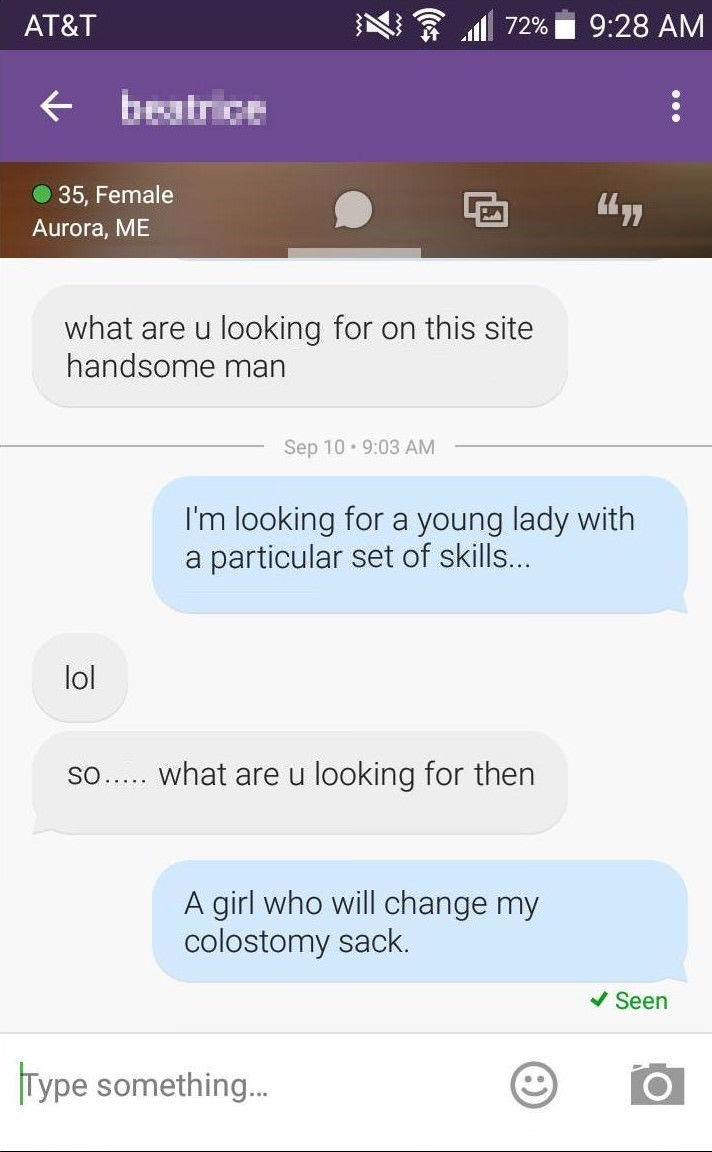 Text - AT&T 72% 9:28 AM + beatrice O 35, Female Aurora, ME what are u looking for on this site handsome man Sep 10 • 9:03 AM I'm looking for a young lady with a particular set of skills... lol so.. what are u looking for then A girl who will change my colostomy sack. V Seen Type something.