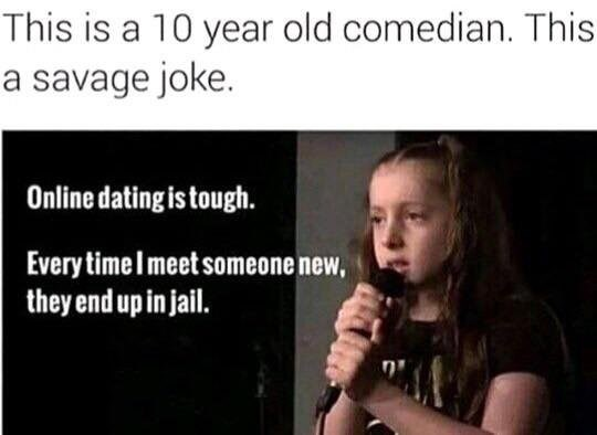 Text - This is a 10 year old comedian. This a savage joke. Online dating is tough. Every time Imeet someone new, they end up in jail.