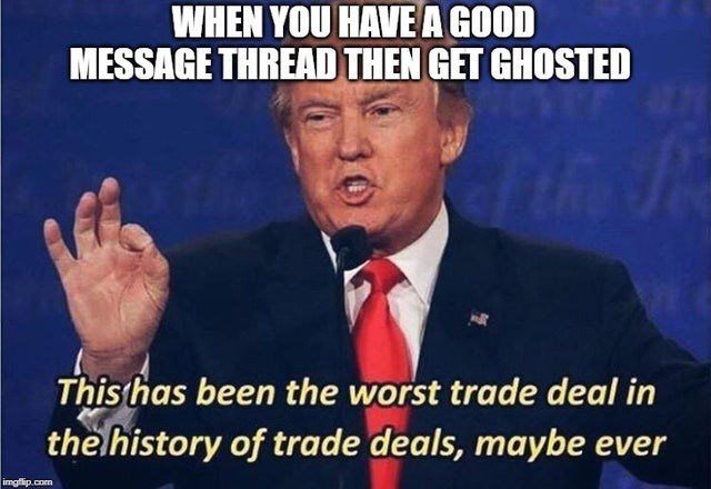 Photo caption - WHEN YOU HAVE A GOOD MESSAGE THREAD THEN GET GHOSTED This has been the worst trade deal in the history of trade deals, maybe ever imgflip.com