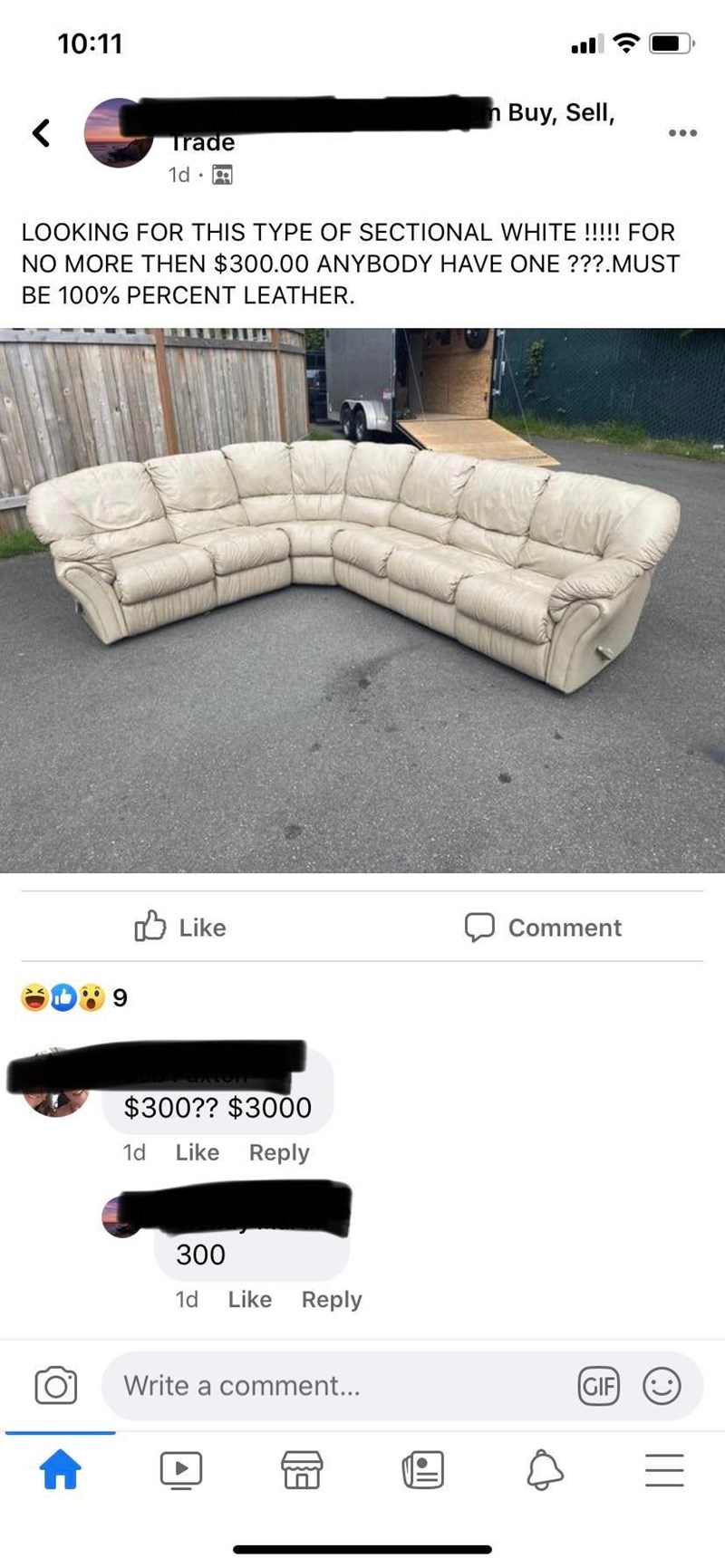 Furniture - 10:11 n Buy, Sell, ... Trade 1d : R LOOKING FOR THIS TYPE OF SECTIONAL WHITE !!!!! FOR NO MORE THEN $300.00 ANYBODY HAVE ONE ???.MUST BE 100% PERCENT LEATHER. O Like Comment $300?? $3000 1d Like Reply 300 1d Like Reply Write a comment... (GIF) (:) || ll