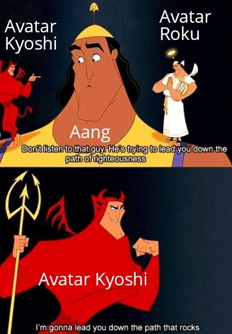 Cartoon - Avatar Kyoshi Avatar Roku Aang Don't listen to that guy. He's trying to lead you down the path of righteousness Avatar Kyoshi I'm gonna lead you down the path that rocks