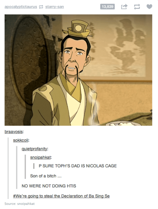Text - apocalyptictaurus 2 starry-san 13,839 braavosis: sokkcoli: quietprofanity: snoipahkat:   P SURE TOPH'S DAD IS NICOLAS CAGE Son of a bitch .. NO WERE NOT DOING HTIS #We're going to steal the Declaration of Ba Sing Se Source: snoipahkat