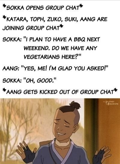 "Text - *SOKKA OPENS GROUP CHAT* *KATARA, TOPH, ZUKO, SUKI, AANG ARE JOINING GROUP CHAT* SOKKA: ""I PLAN TO HAVE A BBQ NEXT WEEKEND. DO WE HAVE ANY VEGETARIANS HERE?"" AANG: ""YES, ME! I'M GLAD YOU ASKED!"" SOKKA: ""OH, GOOD."" *AANG GETS KICKED OUT OF GROUP CHAT*"