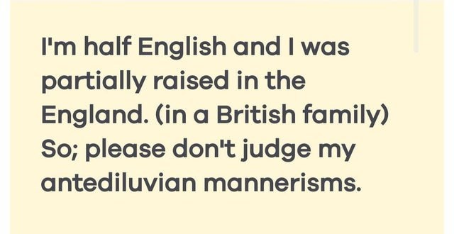 Text - I'm half English and I was partially raised in the England. (in a British family) So; please don't judge my antediluvian mannerisms.