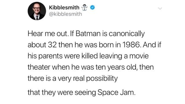 funny meme about batman and space jam | Kibblesmlth @kibblesmith Hear me out. If Batman is canonically about 32 then he was born in 1986. And if his parents were killed leaving a movie theater when he was ten years old, then there is a very real possibility that they were seeing Space Jam.