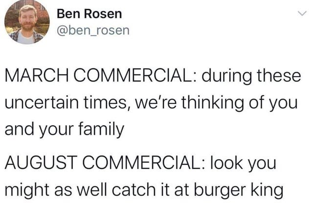 funny tweet about advertising in march 2020 vs advertising in august 2020 | Ben Rosen @ben_rosen MARCH COMMERCIAL: during these uncertain times, we're thinking of you and your family AUGUST COMMERCIAL: look you might as well catch it at burger king