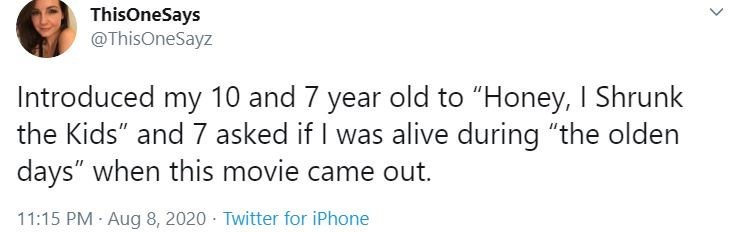 """Text - ThisOneSays @ThisOneSayz Introduced my 10 and 7 year old to """"Honey, I Shrunk the Kids"""" and 7 asked if I was alive during """"the olden days"""" when this movie came out. 11:15 PM · Aug 8, 2020 · Twitter for iPhone >"""