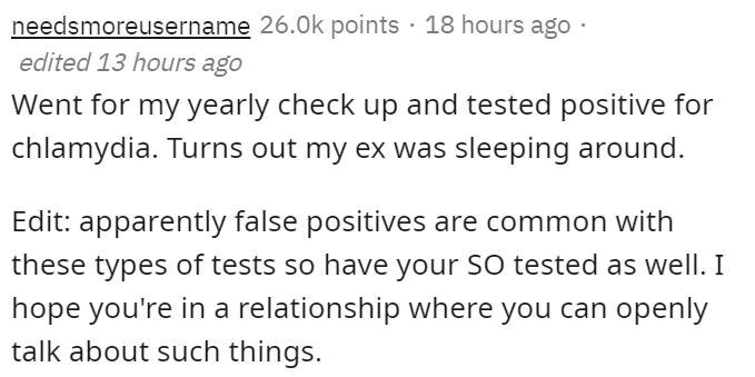 Text - needsmoreusername 26.0k points · 18 hours ago edited 13 hours ago Went for my yearly check up and tested positive for chlamydia. Turns out my ex was sleeping around. Edit: apparently false positives are common with these types of tests so have your SO tested as well. I hope you're in a relationship where you can openly talk about such things.