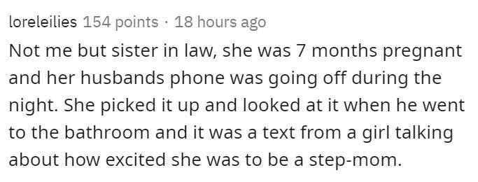 Text - loreleilies 154 points · 18 hours ago Not me but sister in law, she was 7 months pregnant and her husbands phone was going off during the night. She picked it up and looked at it when he went to the bathroom and it was a text from a girl talking about how excited she was to be a step-mom.