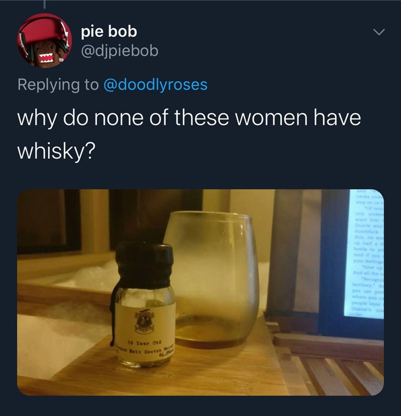 """Product - pie bob @djpiebob Replying to @doodlyroses why do none of these women have whisky? acks und aep n ler wt hi Darte w thin w up half ble And it you your eelings Give """"Recogn teitary A you Dart 18 Year 014 t seeteh"""