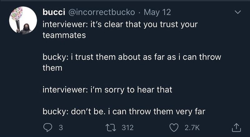Text - bucci @incorrectbucko · May 12 interviewer: it's clear that you trust your teammates bucky: i trust them about as far as i can throw them interviewer: i'm sorry to hear that bucky: don't be. i can throw them very far 3 27 312 2.7K
