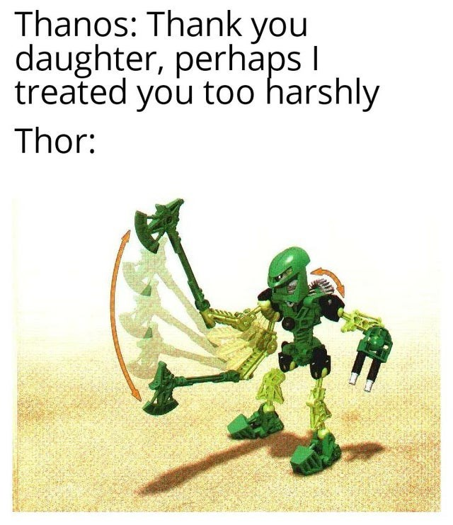 Fictional character - Thanos: Thank you daughter, perhaps I treated you too harshly Thor: