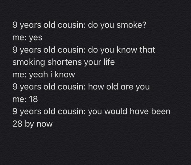 Text - 9 years old cousin: do you smoke? me: yes 9 years old cousin: do you know that smoking shortens your life me: yeah i know 9 years old cousin: how old are you me: 18 9 years old cousin: you would have been 28 by now