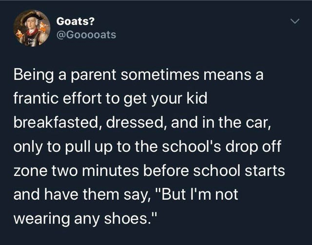 """Text - Goats? @Gooooats Being a parent sometimes means a frantic effort to get your kid breakfasted, dressed, and in the car, only to pull up to the school's drop off zone two minutes before school starts and have them say, """"But l'm not wearing any shoes."""""""