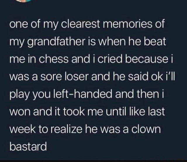 Text - one of my clearest memories of my grandfather is when he beat me in chess andi cried because i was a sore loser and he said ok i'll play you left-handed and then i won and it took me until like last week to realize he was a clown bastard