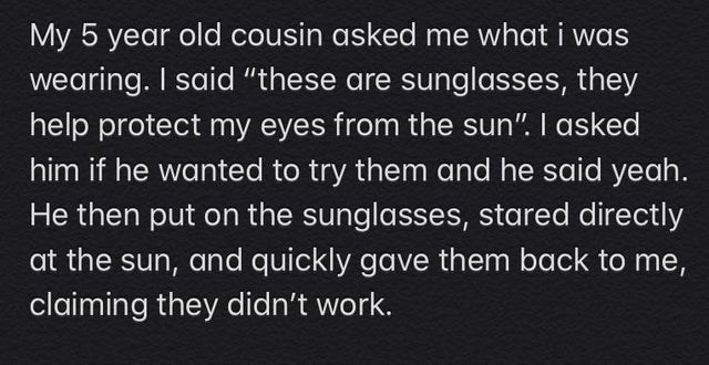 """Text - My 5 year old cousin asked me what i was wearing. I said """"these are sunglasses, they help protect my eyes from the sun"""". I asked him if he wanted to try them and he said yeah. He then put on the sunglasses, stared directly at the sun, and quickly gave them back to me, claiming they didn't work."""
