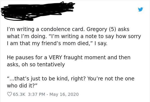 """Text - I'm writing a condolence card. Gregory (5) asks what I'm doing. """"I'm writing a note to say how sorry I am that my friend's mom died,"""" I say. He pauses for a VERY fraught moment and then asks, oh so tentatively """"...that's just to be kind, right? You're not the one who did it?"""" O 65.3K 3:37 PM - May 16, 2020"""