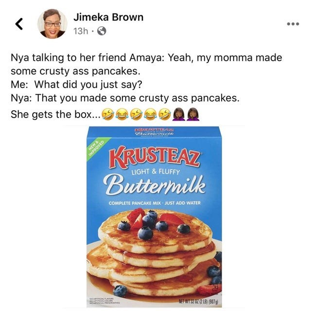 Dish - Jimeka Brown 13h · ... Nya talking to her friend Amaya: Yeah, my momma made some crusty ass pancakes. Me: What did you just say? Nya: That you made some crusty ass pancakes. She gets the box...a DE TERAZ Butte nith NEW& IMPROVED KRUSTEAZ Buttermilk LIGHT & FLUFFY COMPLETE PANCAKE MIx JUST ADD WATER NET WT 32 02 (2 LB) (907g