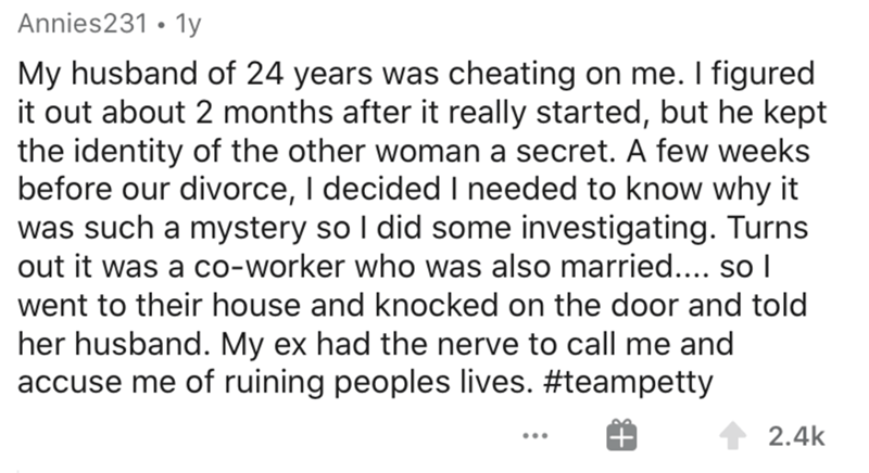 Text - Annies231 • 1y My husband of 24 years was cheating on me. I figured it out about 2 months after it really started, but he kept the identity of the other woman a secret. A few weeks before our divorce, I decided I needed to know why it was such a mystery so I did some investigating. Turns out it was a co-worker who was also married.... so I went to their house and knocked on the door and told her husband. My ex had the nerve to call me and accuse me of ruining peoples lives. #teampetty 2.4