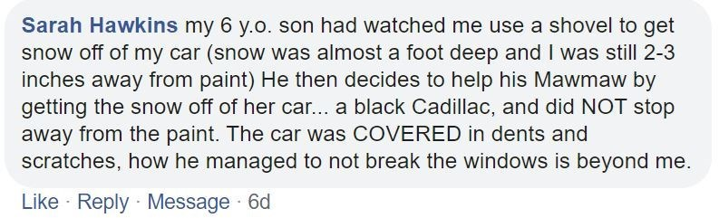 Text - Sarah Hawkins my 6 y.o. son had watched me use a shovel to get snow off of my car (snow was almost a foot deep and I was still 2-3 inches away from paint) He then decides to help his Mawmaw by getting the snow off of her car... a black Cadillac, and did NOT stop away from the paint. The car was COVERED in dents and scratches, how he managed to not break the windows is beyond me. Like Reply Message 6d