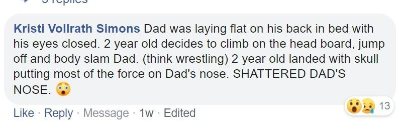 Text - Kristi Vollrath Simons Dad was laying flat on his back in bed with his eyes closed. 2 year old decides to climb on the head board, jump off and body slam Dad. (think wrestling) 2 year old landed with skull putting most of the force on Dad's nose. SHATTERED DAD'S NOSE. 13 Like · Reply Message 1w Edited