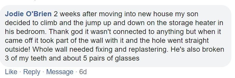 Text - Jodie O'Brien 2 weeks after moving into new house my son decided to climb and the jump up and down on the storage heater in his bedroom. Thank god it wasn't connected to anything but when it came off it took part of the wall with it and the hole went straight outside! Whole wall needed fixing and replastering. He's also broken 3 of my teeth and about 5 pairs of glasses Like · Reply Message 6d