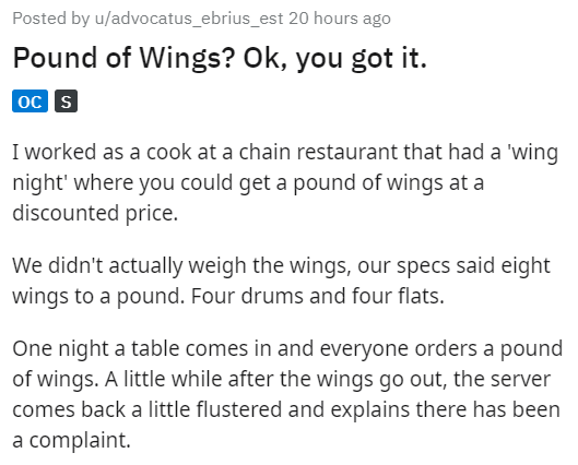Text - Posted by u/advocatus_ebrius_est 20 hours ago Pound of Wings? Ok, you got it. oc S I worked as a cook at a chain restaurant that had a 'wing night' where you could get a pound of wings at a discounted price. We didn't actually weigh the wings, our specs said eight wings to a pound. Four drums and four flats. One night a table comes in and everyone orders a pound of wings. A little while after the wings go out, the server comes back a little flustered and explains there has been a complain