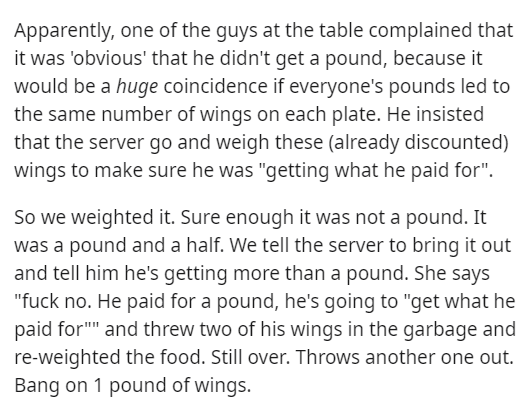 """Text - Apparently, one of the guys at the table complained that it was 'obvious' that he didn't get a pound, because it would be a huge coincidence if everyone's pounds led to the same number of wings on each plate. He insisted that the server go and weigh these (already discounted) wings to make sure he was """"getting what he paid for"""". So we weighted it. Sure enough it was not a pound. It was a pound and a half. We tell the server to bring it out and tell him he's getting more than a pound. She"""