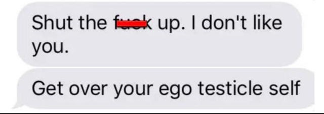 Text - Shut the feek up. I don't like you. Get over your ego testicle self